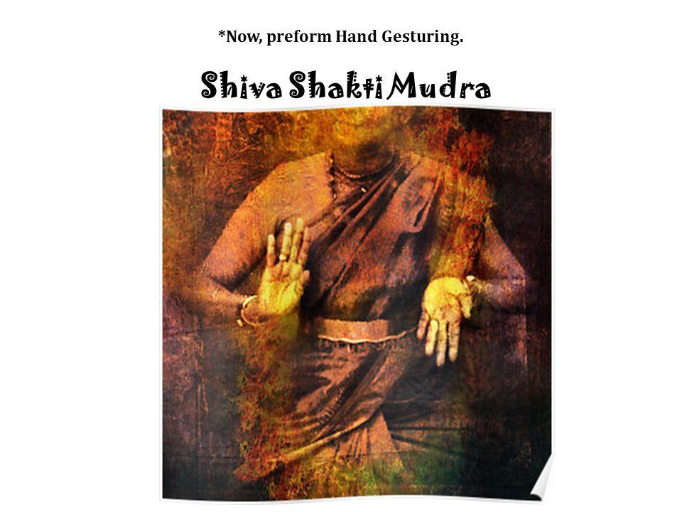 *Now, preform Hand Gesturing. Shiva Shakti Mudra