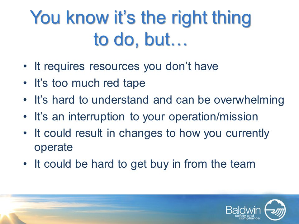 You know it's the right thing to do, but… It requires resources you don't have It's too much red tape It's hard to understand and can be overwhelming It's an interruption to your operation/mission It could result in changes to how you currently operate It could be hard to get buy in from the team