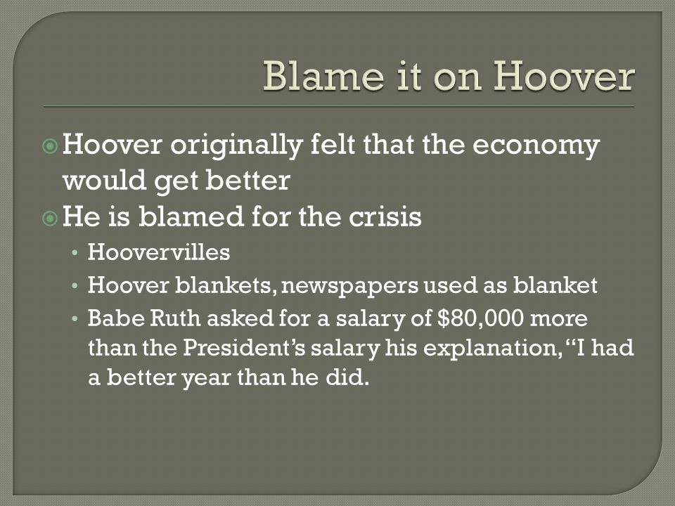  Hoover originally felt that the economy would get better  He is blamed for the crisis Hoovervilles Hoover blankets, newspapers used as blanket Babe Ruth asked for a salary of $80,000 more than the President's salary his explanation, I had a better year than he did.