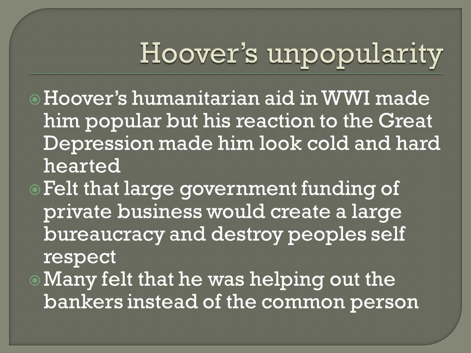  Hoover's humanitarian aid in WWI made him popular but his reaction to the Great Depression made him look cold and hard hearted  Felt that large government funding of private business would create a large bureaucracy and destroy peoples self respect  Many felt that he was helping out the bankers instead of the common person