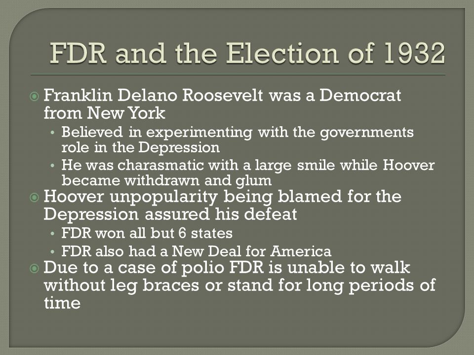  Franklin Delano Roosevelt was a Democrat from New York Believed in experimenting with the governments role in the Depression He was charasmatic with a large smile while Hoover became withdrawn and glum  Hoover unpopularity being blamed for the Depression assured his defeat FDR won all but 6 states FDR also had a New Deal for America  Due to a case of polio FDR is unable to walk without leg braces or stand for long periods of time