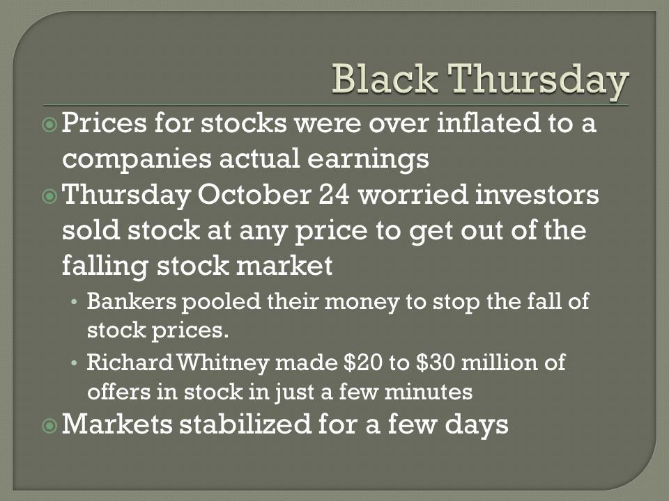  Prices for stocks were over inflated to a companies actual earnings  Thursday October 24 worried investors sold stock at any price to get out of the falling stock market Bankers pooled their money to stop the fall of stock prices.