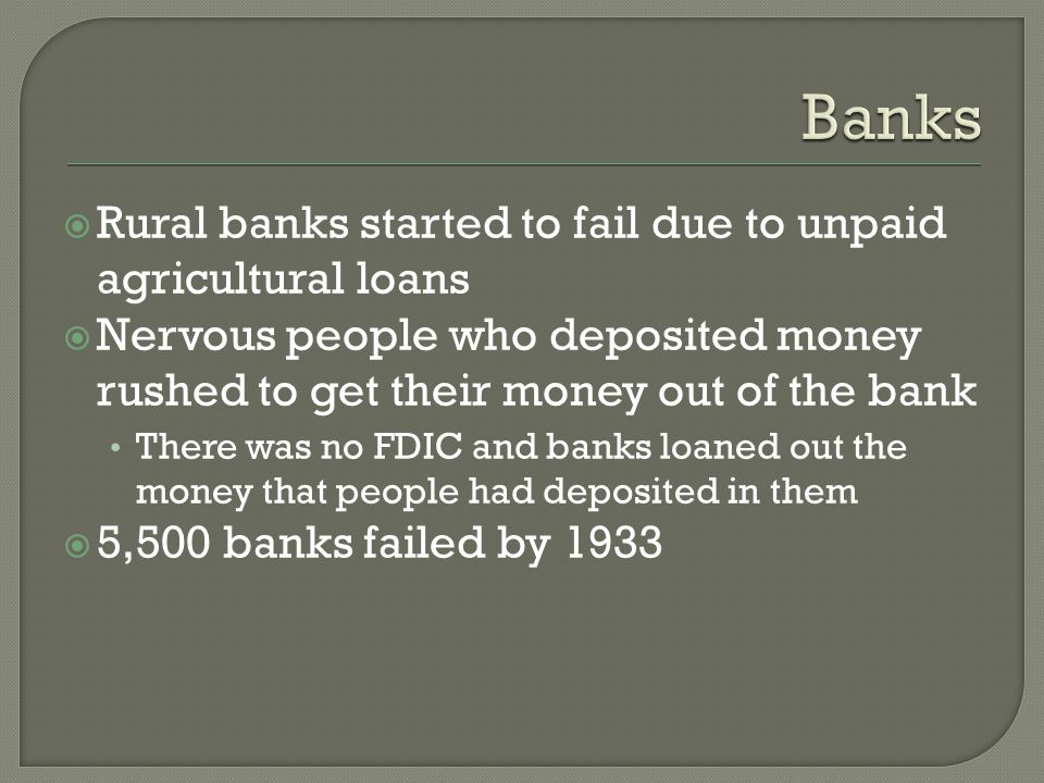  Rural banks started to fail due to unpaid agricultural loans  Nervous people who deposited money rushed to get their money out of the bank There was no FDIC and banks loaned out the money that people had deposited in them  5,500 banks failed by 1933