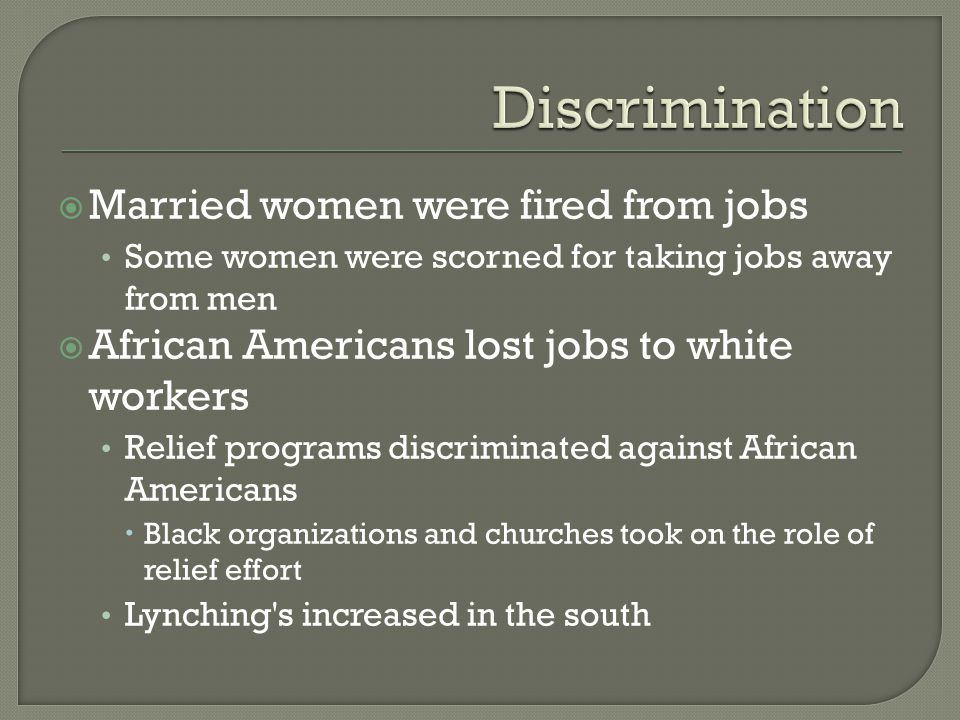  Married women were fired from jobs Some women were scorned for taking jobs away from men  African Americans lost jobs to white workers Relief programs discriminated against African Americans  Black organizations and churches took on the role of relief effort Lynching s increased in the south