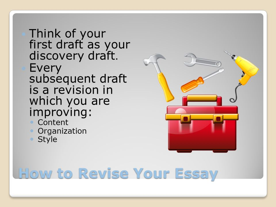 How to Revise Your Essay Think of your first draft as your discovery draft.