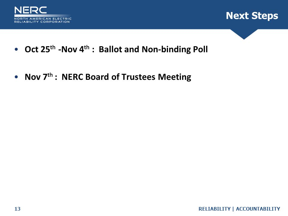 RELIABILITY | ACCOUNTABILITY13 Next Steps Oct 25 th -Nov 4 th : Ballot and Non-binding Poll Nov 7 th : NERC Board of Trustees Meeting