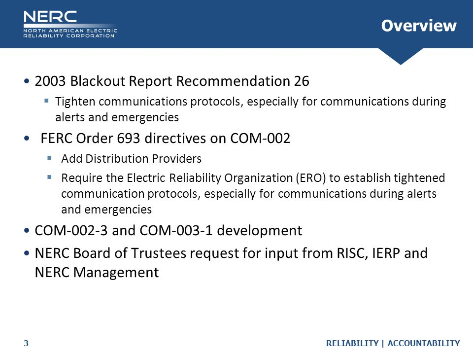 RELIABILITY | ACCOUNTABILITY3 2003 Blackout Report Recommendation 26  Tighten communications protocols, especially for communications during alerts a