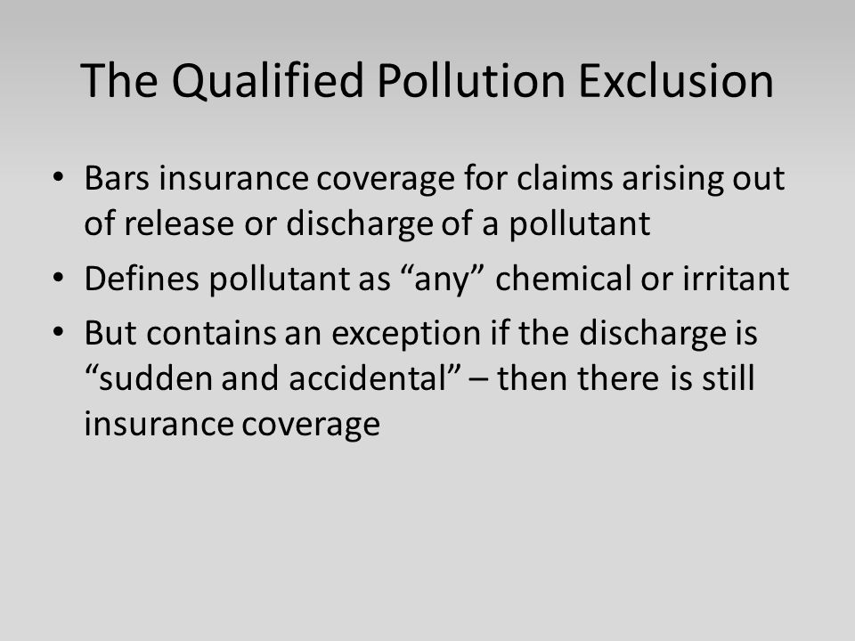 The Qualified Pollution Exclusion Bars insurance coverage for claims arising out of release or discharge of a pollutant Defines pollutant as any chemical or irritant But contains an exception if the discharge is sudden and accidental – then there is still insurance coverage