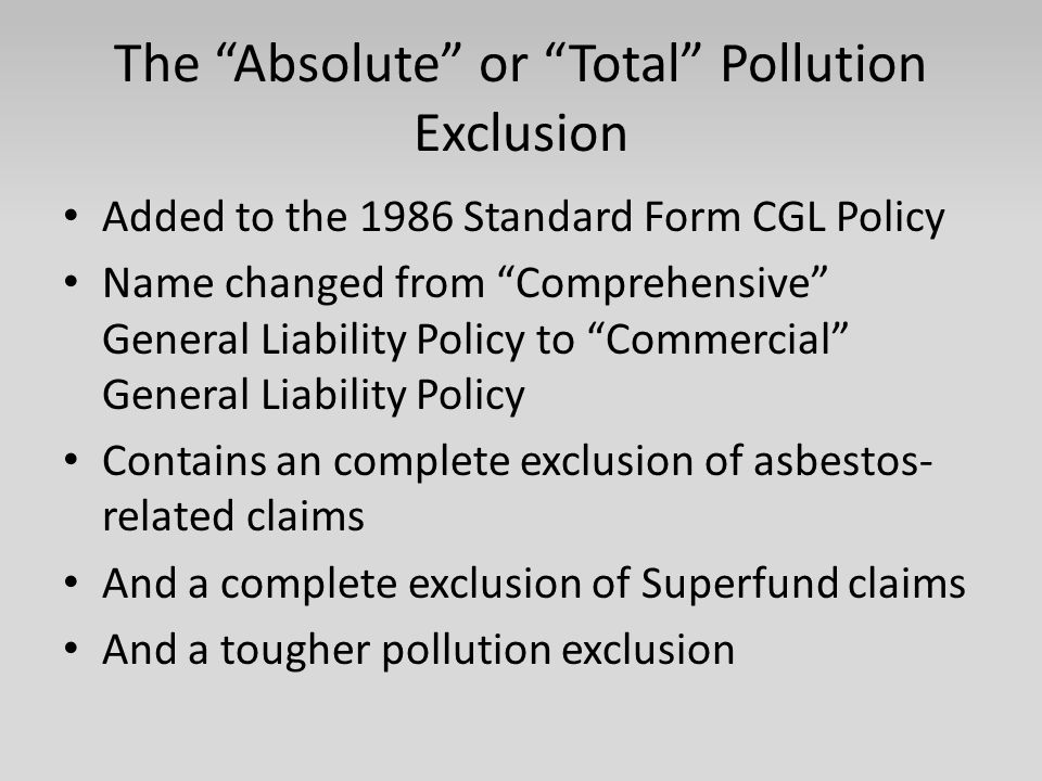 The Absolute or Total Pollution Exclusion Added to the 1986 Standard Form CGL Policy Name changed from Comprehensive General Liability Policy to Commercial General Liability Policy Contains an complete exclusion of asbestos- related claims And a complete exclusion of Superfund claims And a tougher pollution exclusion