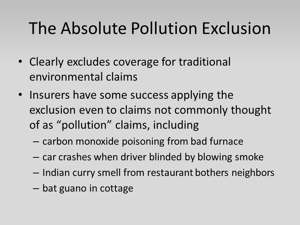 The Absolute Pollution Exclusion Clearly excludes coverage for traditional environmental claims Insurers have some success applying the exclusion even to claims not commonly thought of as pollution claims, including – carbon monoxide poisoning from bad furnace – car crashes when driver blinded by blowing smoke – Indian curry smell from restaurant bothers neighbors – bat guano in cottage