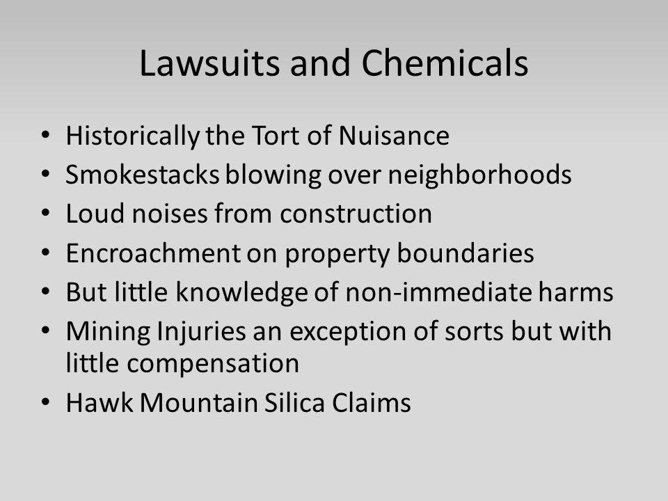Lawsuits and Chemicals Historically the Tort of Nuisance Smokestacks blowing over neighborhoods Loud noises from construction Encroachment on property boundaries But little knowledge of non-immediate harms Mining Injuries an exception of sorts but with little compensation Hawk Mountain Silica Claims