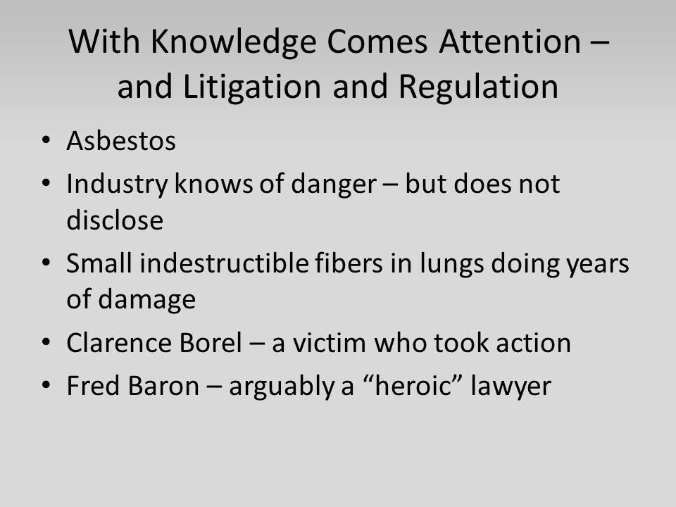 With Knowledge Comes Attention – and Litigation and Regulation Asbestos Industry knows of danger – but does not disclose Small indestructible fibers in lungs doing years of damage Clarence Borel – a victim who took action Fred Baron – arguably a heroic lawyer