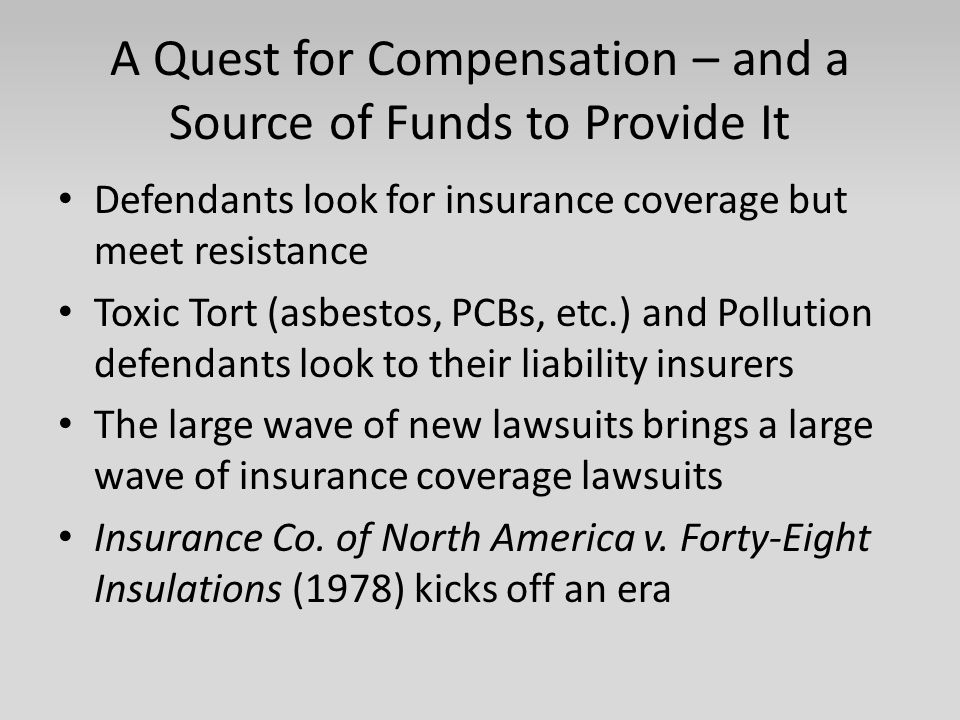 A Quest for Compensation – and a Source of Funds to Provide It Defendants look for insurance coverage but meet resistance Toxic Tort (asbestos, PCBs, etc.) and Pollution defendants look to their liability insurers The large wave of new lawsuits brings a large wave of insurance coverage lawsuits Insurance Co.