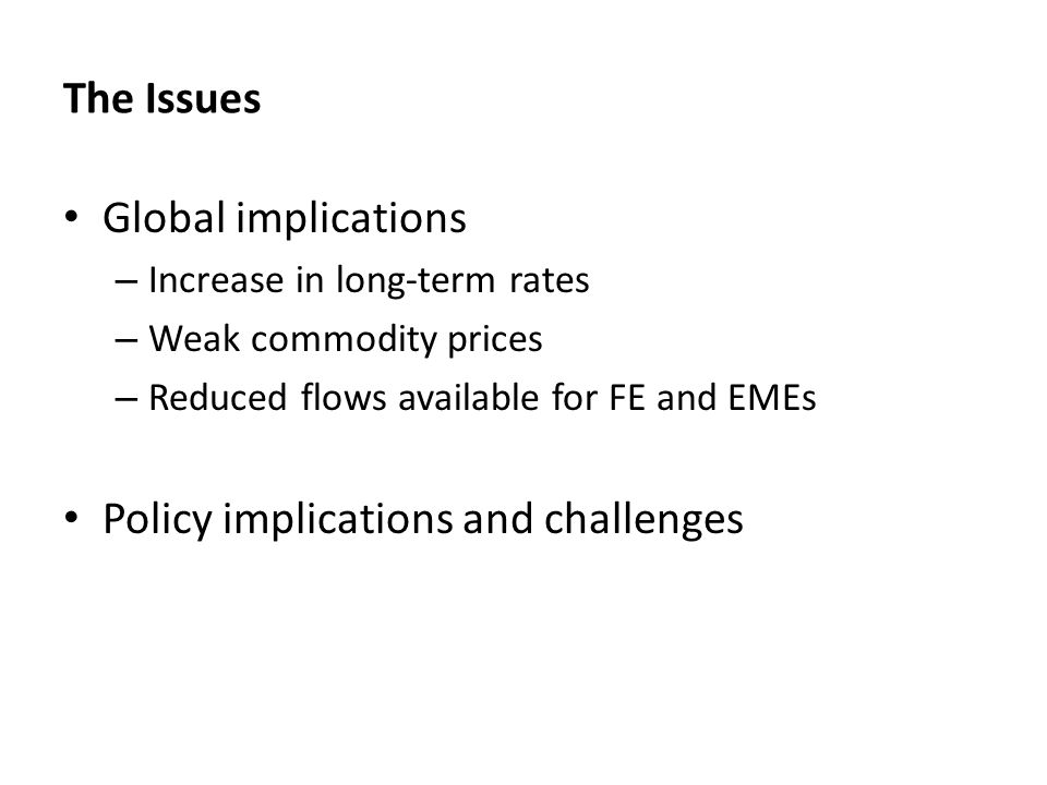 The Issues Global implications – Increase in long-term rates – Weak commodity prices – Reduced flows available for FE and EMEs Policy implications and challenges