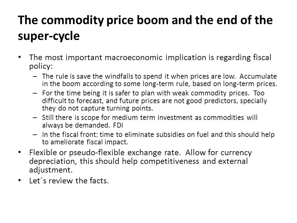 The commodity price boom and the end of the super-cycle The most important macroeconomic implication is regarding fiscal policy: – The rule is save the windfalls to spend it when prices are low.