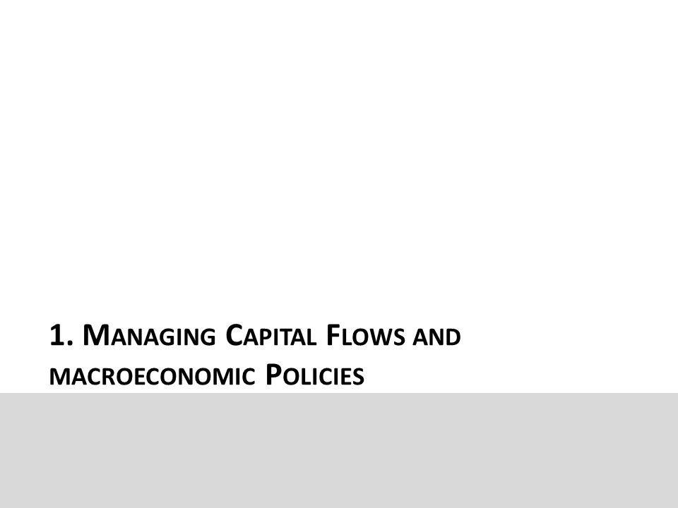 1. M ANAGING C APITAL F LOWS AND MACROECONOMIC P OLICIES