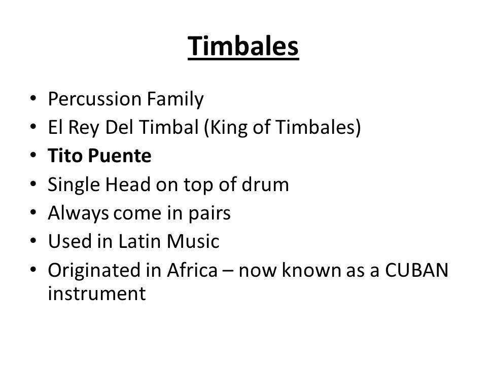 Percussion Family El Rey Del Timbal (King of Timbales) Tito Puente Single Head on top of drum Always come in pairs Used in Latin Music Originated in Africa – now known as a CUBAN instrument