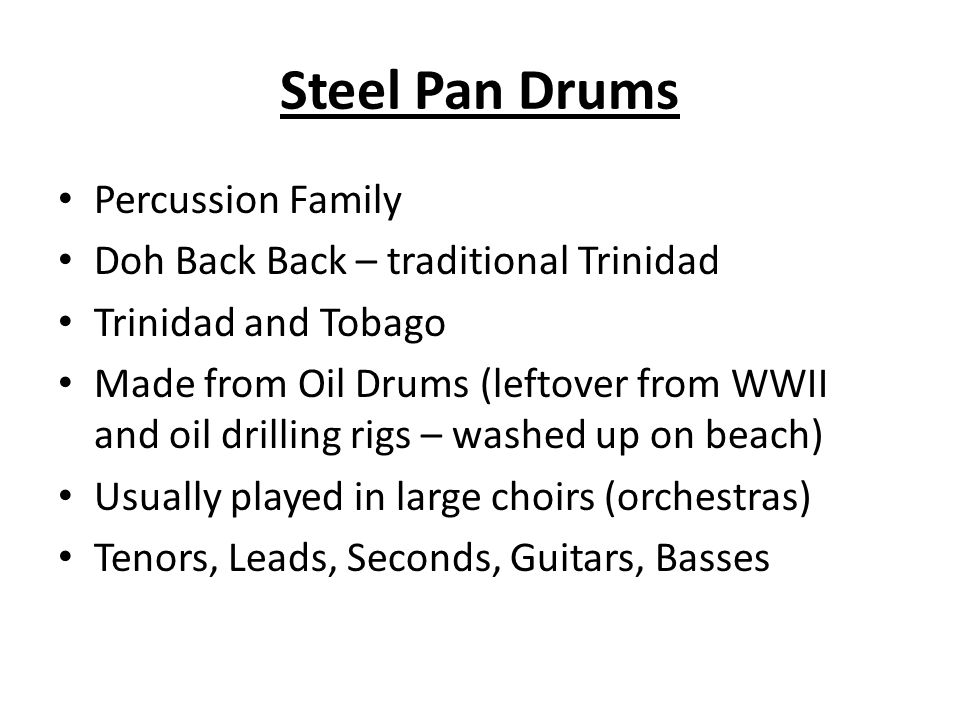Percussion Family Doh Back Back – traditional Trinidad Trinidad and Tobago Made from Oil Drums (leftover from WWII and oil drilling rigs – washed up on beach) Usually played in large choirs (orchestras) Tenors, Leads, Seconds, Guitars, Basses