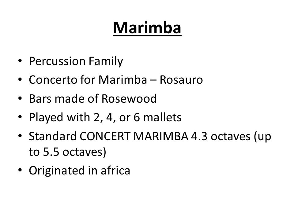 Percussion Family Concerto for Marimba – Rosauro Bars made of Rosewood Played with 2, 4, or 6 mallets Standard CONCERT MARIMBA 4.3 octaves (up to 5.5 octaves) Originated in africa