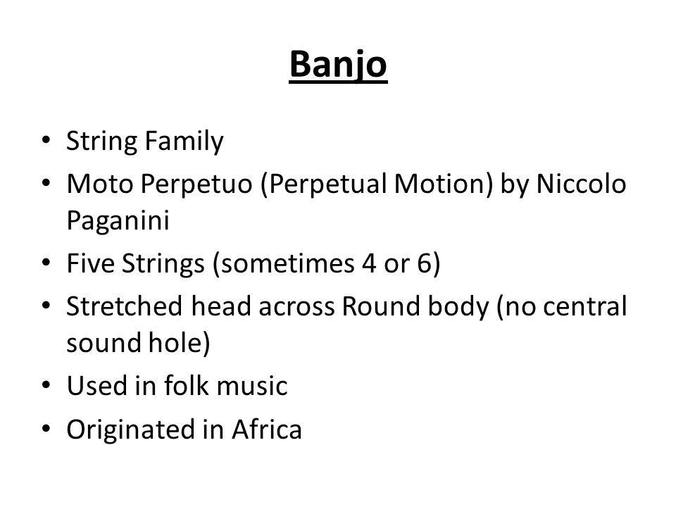 String Family Moto Perpetuo (Perpetual Motion) by Niccolo Paganini Five Strings (sometimes 4 or 6) Stretched head across Round body (no central sound hole) Used in folk music Originated in Africa