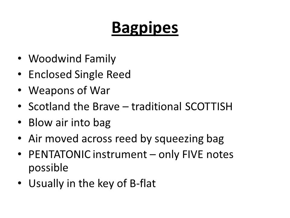 Woodwind Family Enclosed Single Reed Weapons of War Scotland the Brave – traditional SCOTTISH Blow air into bag Air moved across reed by squeezing bag PENTATONIC instrument – only FIVE notes possible Usually in the key of B-flat