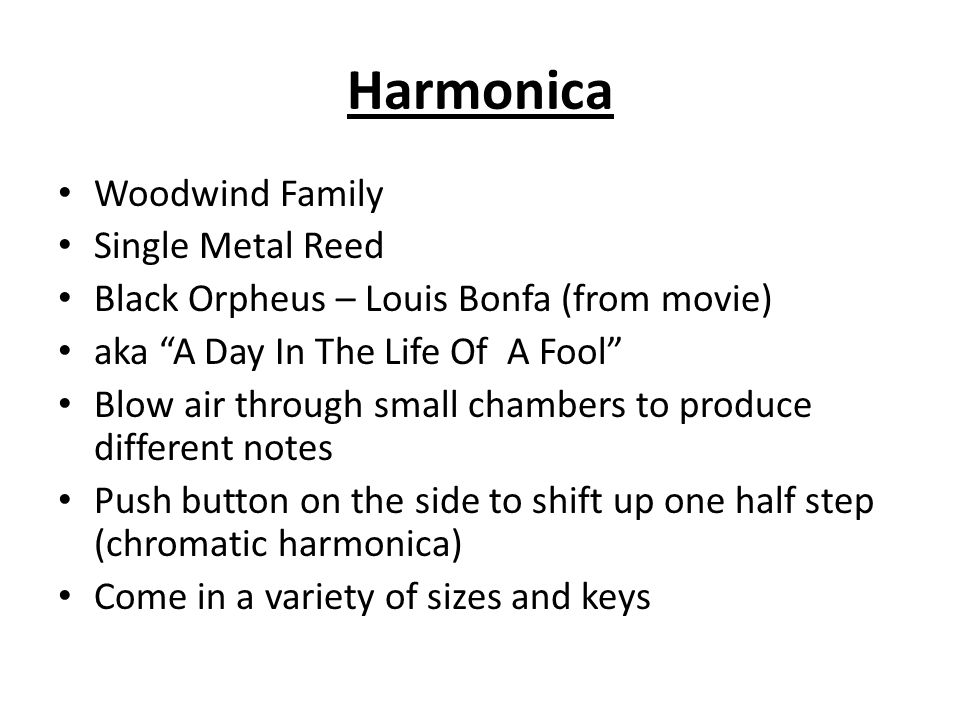 Woodwind Family Single Metal Reed Black Orpheus – Louis Bonfa (from movie) aka A Day In The Life Of A Fool Blow air through small chambers to produce different notes Push button on the side to shift up one half step (chromatic harmonica) Come in a variety of sizes and keys