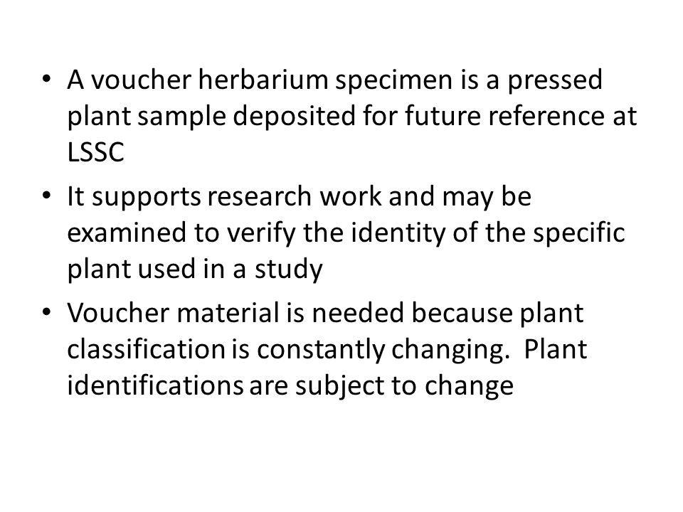 A voucher herbarium specimen is a pressed plant sample deposited for future reference at LSSC It supports research work and may be examined to verify the identity of the specific plant used in a study Voucher material is needed because plant classification is constantly changing.