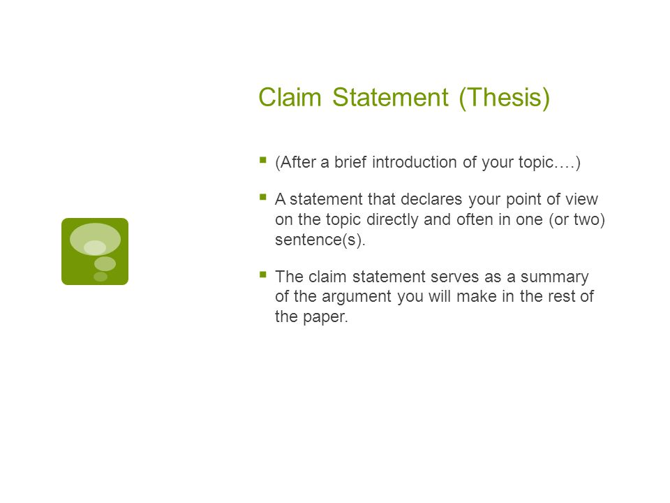 Claim Statement (Thesis)  (After a brief introduction of your topic….)  A statement that declares your point of view on the topic directly and often in one (or two) sentence(s).