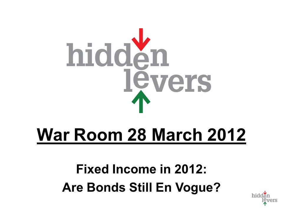 War Room 28 March 2012 Fixed Income in 2012: Are Bonds Still En Vogue