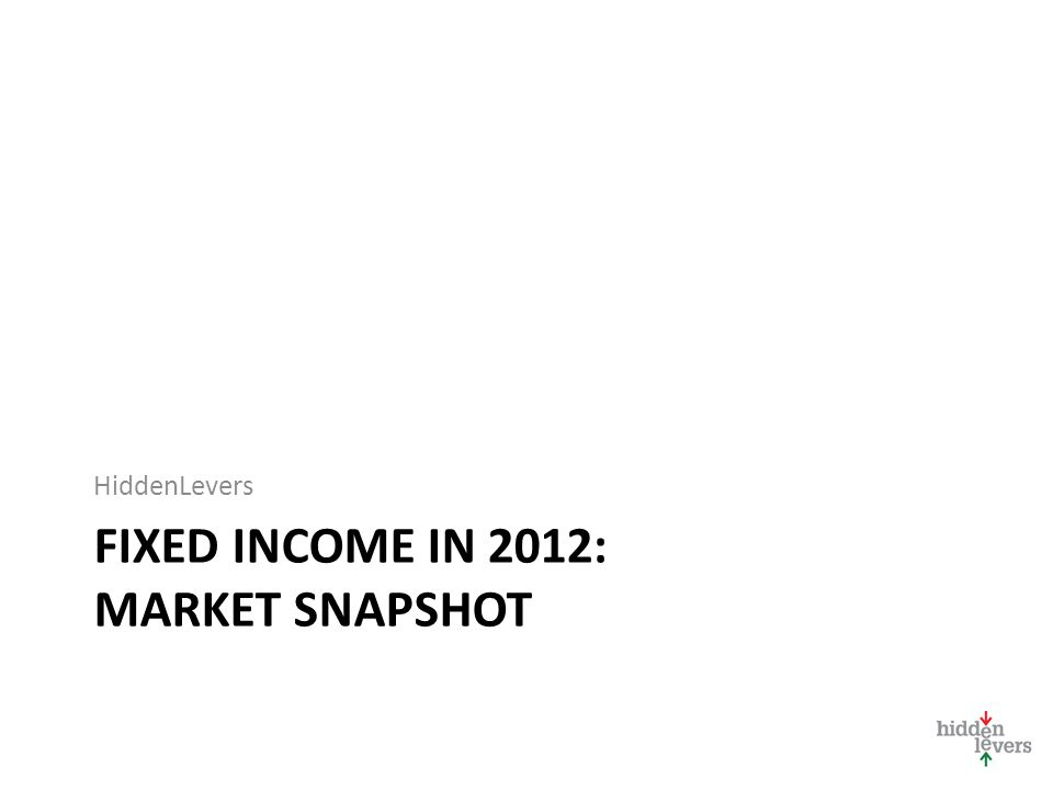 FIXED INCOME IN 2012: MARKET SNAPSHOT HiddenLevers