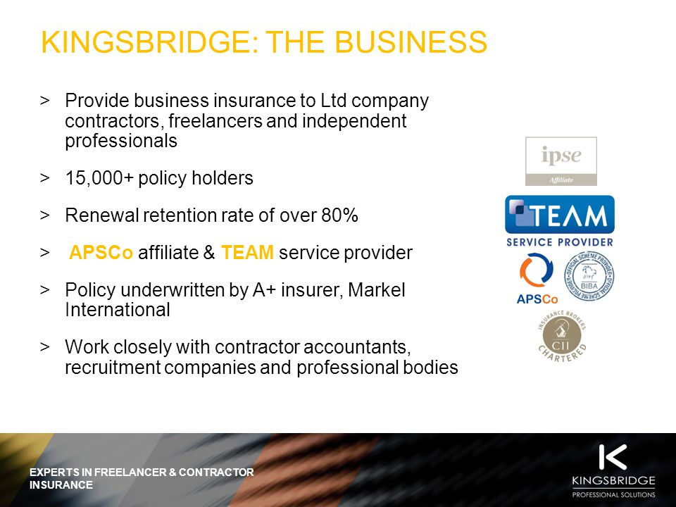 EXPERTS IN FREELANCER & CONTRACTOR INSURANCE KINGSBRIDGE: THE BUSINESS  Provide business insurance to Ltd company contractors, freelancers and independent professionals  15,000+ policy holders  Renewal retention rate of over 80%  APSCo affiliate & TEAM service provider  Policy underwritten by A+ insurer, Markel International  Work closely with contractor accountants, recruitment companies and professional bodies