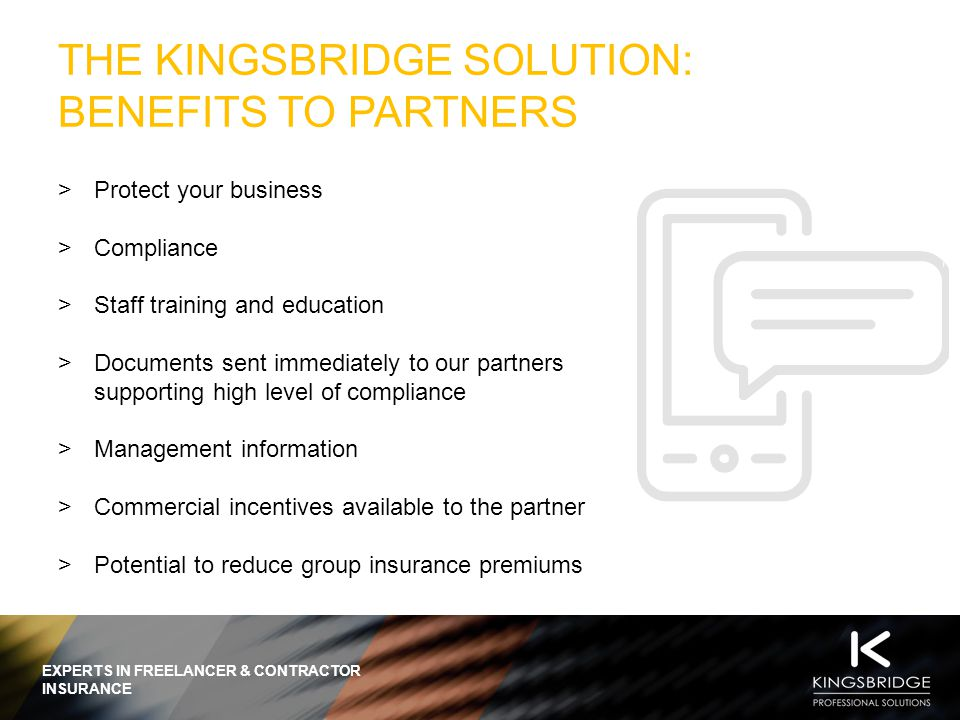 EXPERTS IN FREELANCER & CONTRACTOR INSURANCE THE KINGSBRIDGE SOLUTION: BENEFITS TO PARTNERS  Protect your business  Compliance  Staff training and education  Documents sent immediately to our partners supporting high level of compliance  Management information  Commercial incentives available to the partner  Potential to reduce group insurance premiums