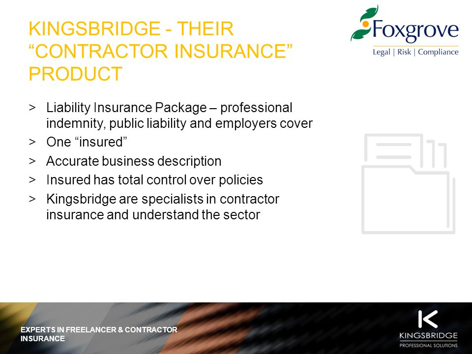 EXPERTS IN FREELANCER & CONTRACTOR INSURANCE THE KINGSBRIDGE SOLUTION: BENEFITS TO CANDIDATES  Individual cover  Price promise guarantee  Purchase cover in minutes  Online solution available 24/7/365  Insurance documents sent out immediately  Cover for previous work  An IR35 indicator  Insurance is a business claimable expense