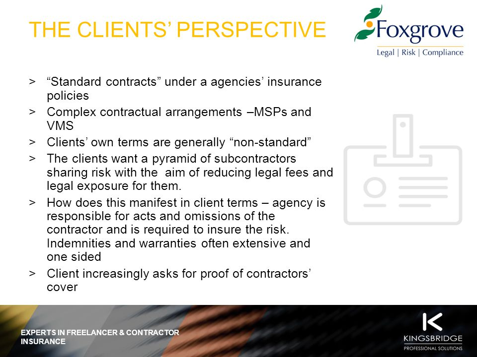 EXPERTS IN FREELANCER & CONTRACTOR INSURANCE THE AGENCIES' PERSPECTIVE  Agencies want to be insured for their risks and to pass risk down the chain where they can.