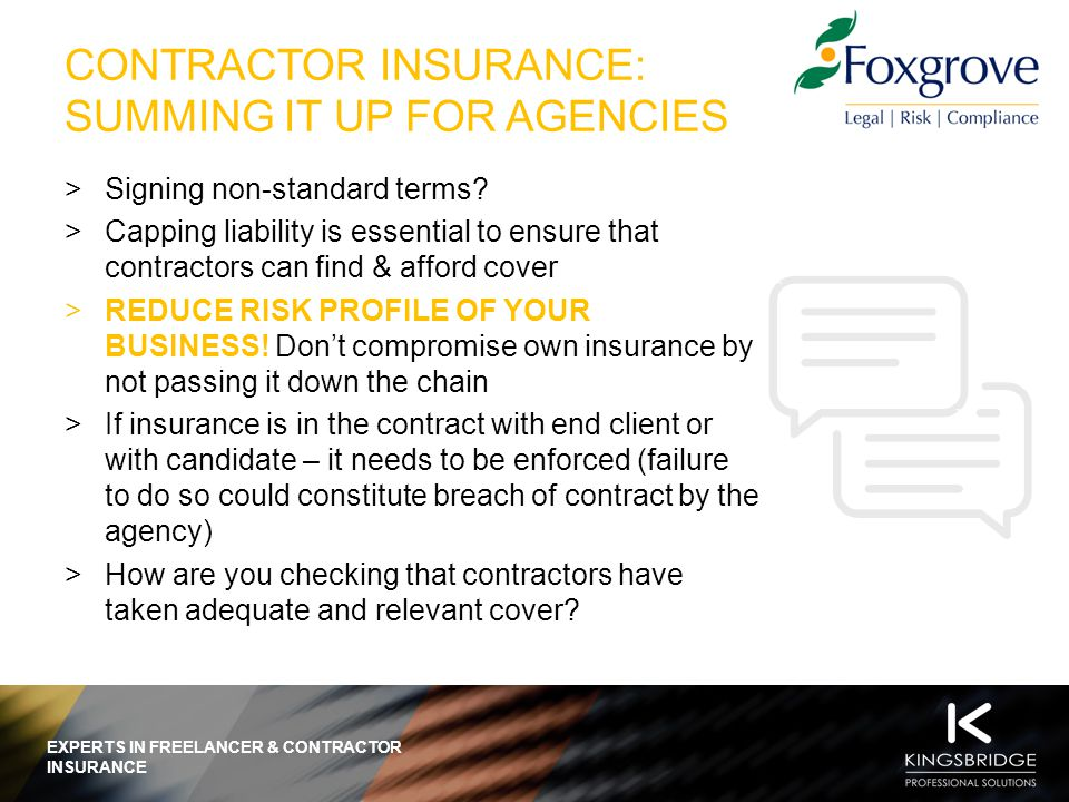 EXPERTS IN FREELANCER & CONTRACTOR INSURANCE WHY YOU NEED YOUR CANDIDATES TO BE INSURED  End client requirement  Mitigate your risk as a business  Protect your candidates  Specific term within contracts CONTRACT WITH CANDIDATE CONTRACT WITH END CLIENT  End Client and agencies unable to cover contractors