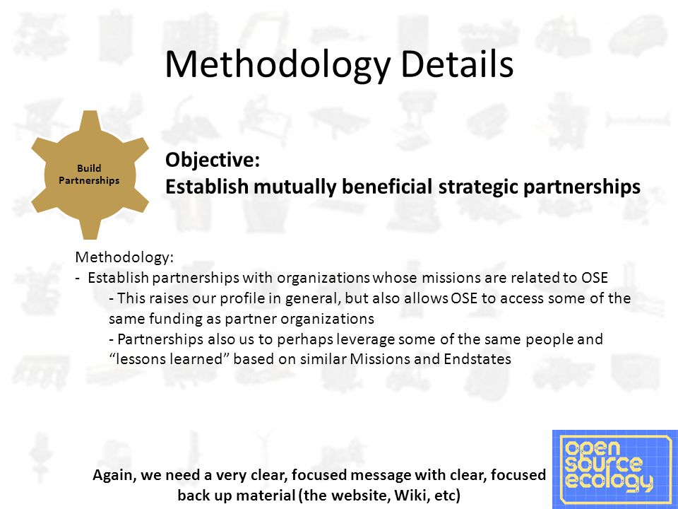 Methodology Details Objective: Establish mutually beneficial strategic partnerships Methodology: - Establish partnerships with organizations whose missions are related to OSE - This raises our profile in general, but also allows OSE to access some of the same funding as partner organizations - Partnerships also us to perhaps leverage some of the same people and lessons learned based on similar Missions and Endstates Build Partnerships Again, we need a very clear, focused message with clear, focused back up material (the website, Wiki, etc)
