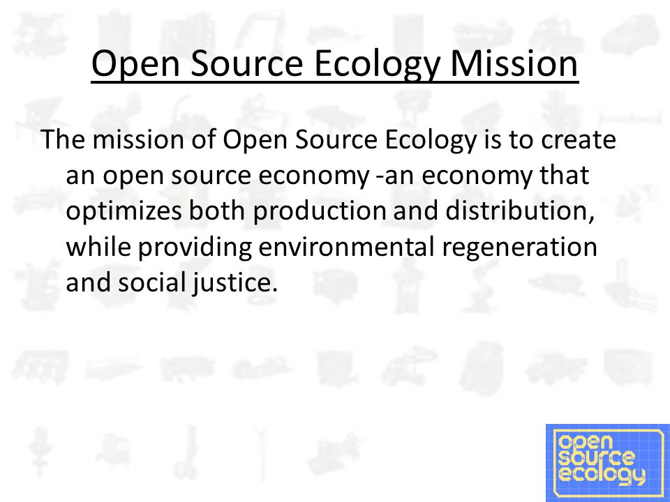 Open Source Ecology Mission The mission of Open Source Ecology is to create an open source economy -an economy that optimizes both production and distribution, while providing environmental regeneration and social justice.
