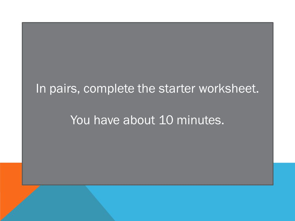 In pairs, complete the starter worksheet. You have about 10 minutes.