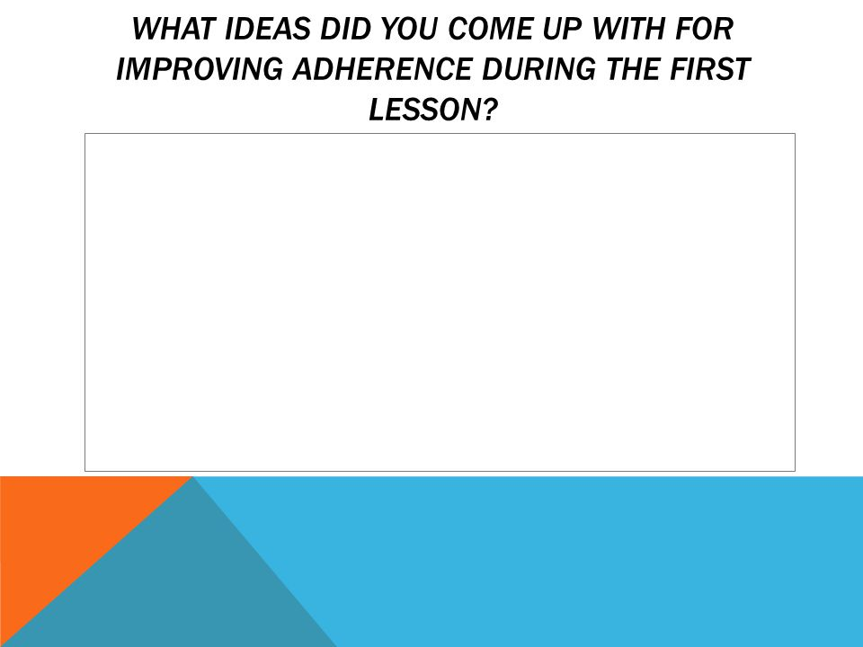 WHAT IDEAS DID YOU COME UP WITH FOR IMPROVING ADHERENCE DURING THE FIRST LESSON
