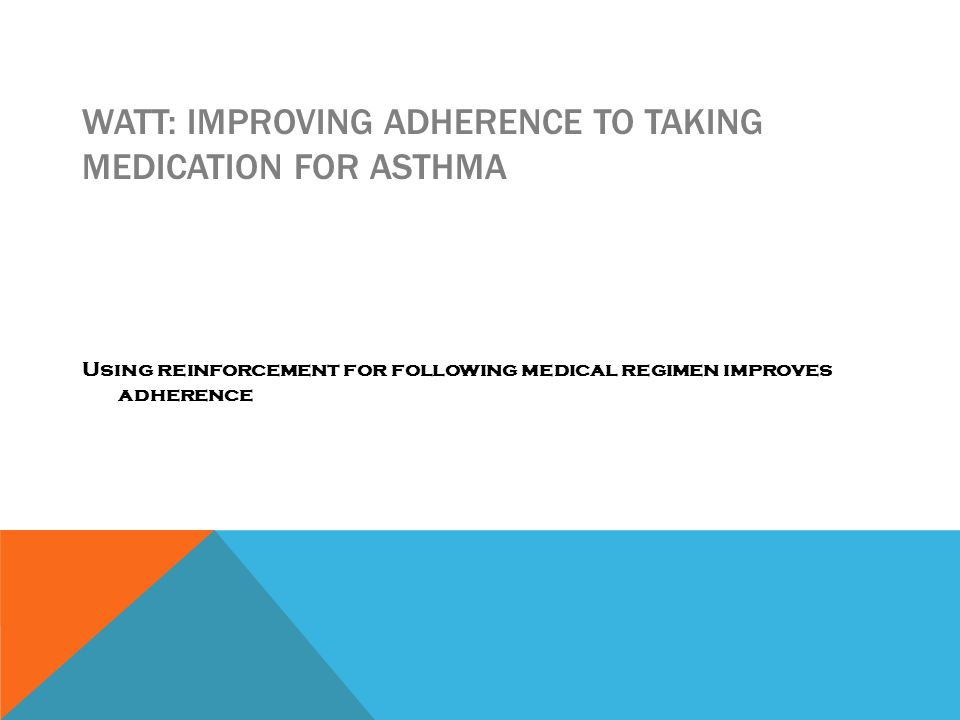 WATT: IMPROVING ADHERENCE TO TAKING MEDICATION FOR ASTHMA Using reinforcement for following medical regimen improves adherence