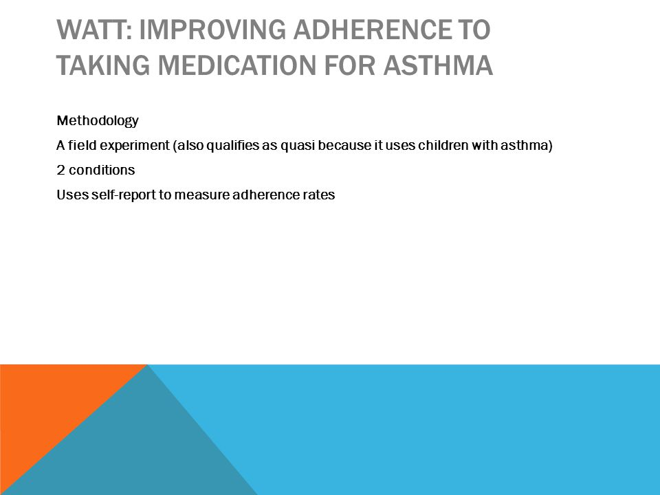 WATT: IMPROVING ADHERENCE TO TAKING MEDICATION FOR ASTHMA Methodology A field experiment (also qualifies as quasi because it uses children with asthma) 2 conditions Uses self-report to measure adherence rates