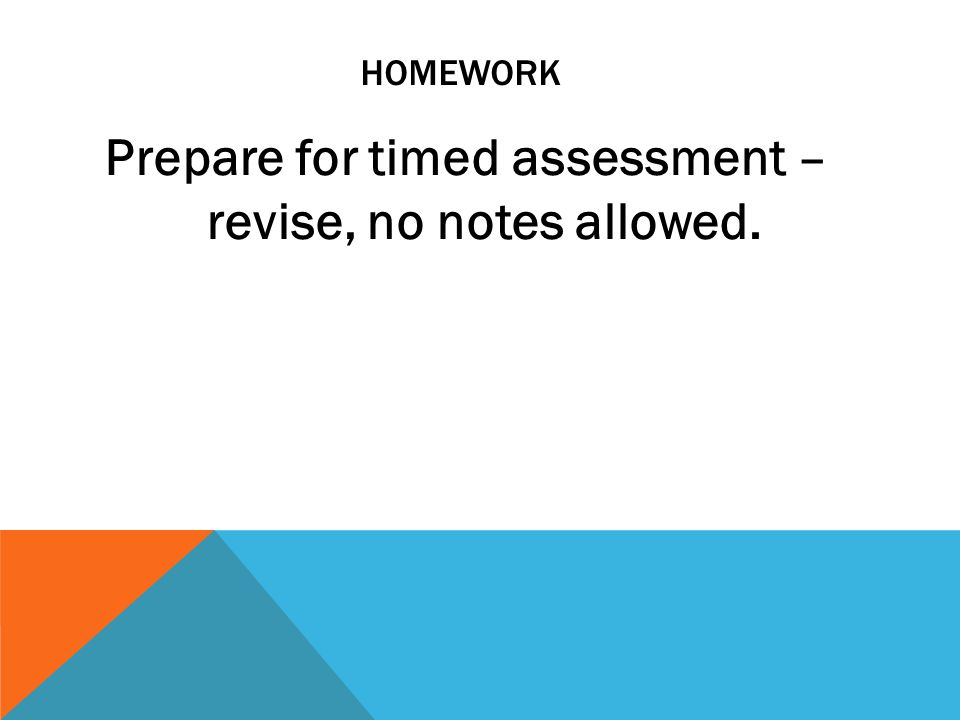 HOMEWORK Prepare for timed assessment – revise, no notes allowed.