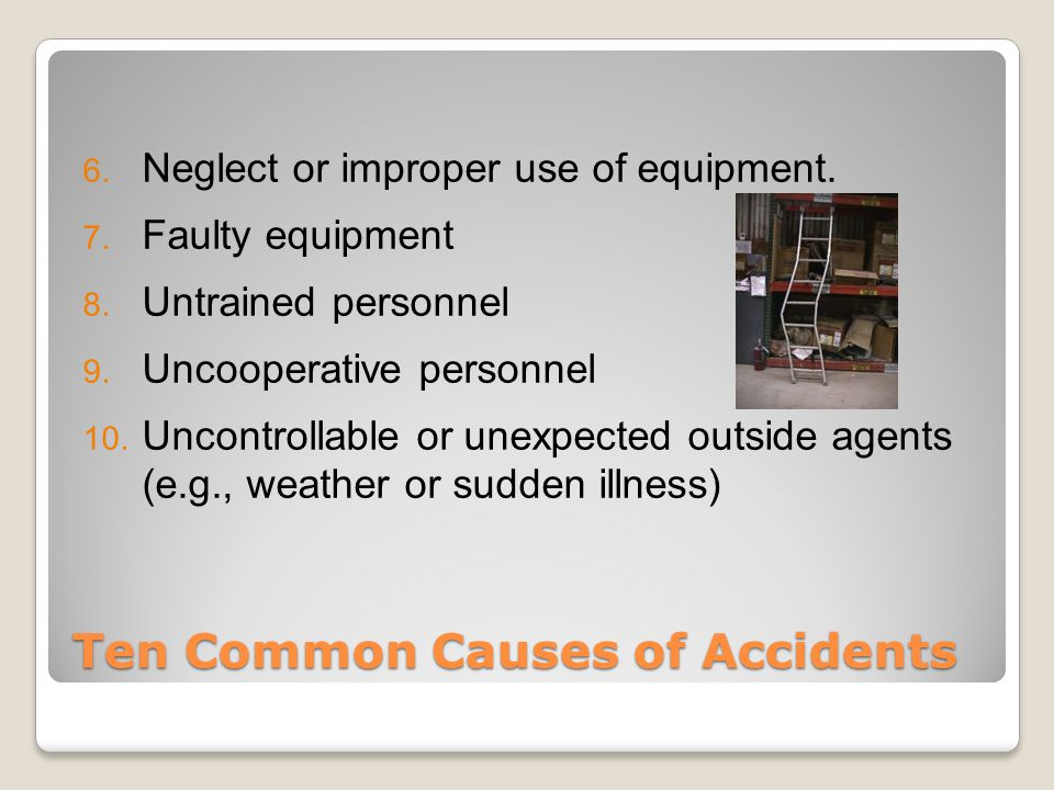 Ten Common Causes of Accidents 6. Neglect or improper use of equipment.