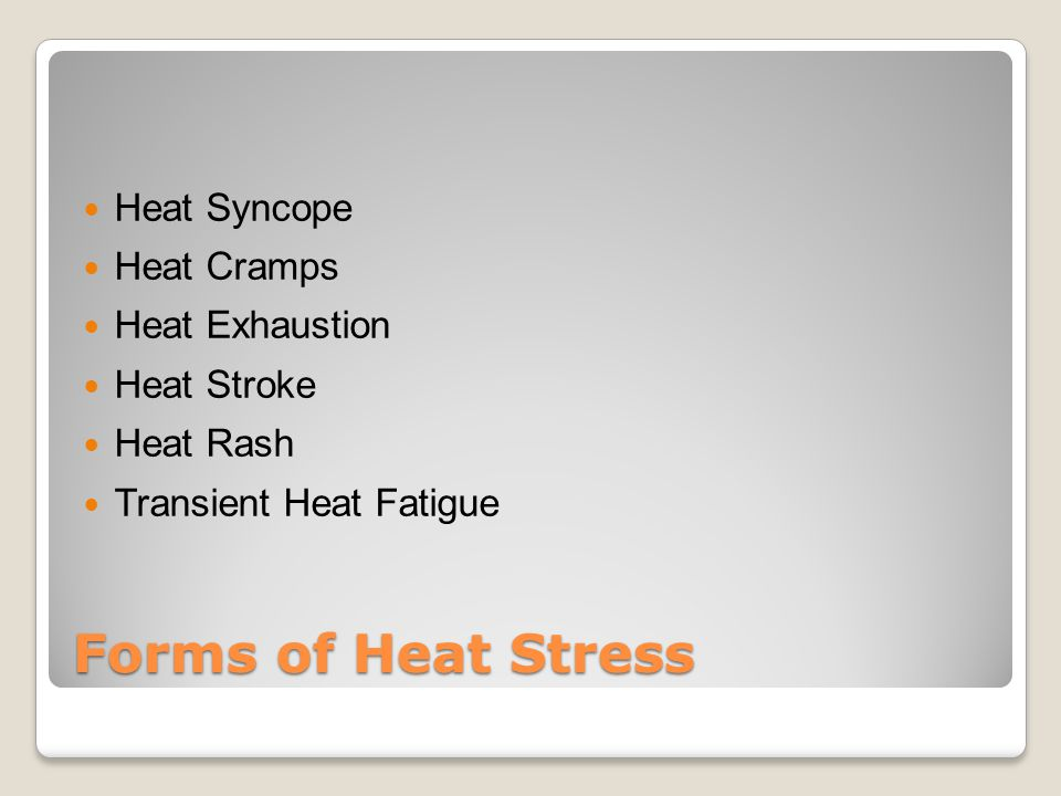 Forms of Heat Stress Heat Syncope Heat Cramps Heat Exhaustion Heat Stroke Heat Rash Transient Heat Fatigue