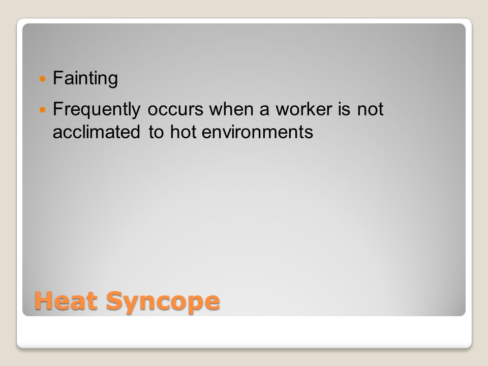 Heat Syncope Fainting Frequently occurs when a worker is not acclimated to hot environments