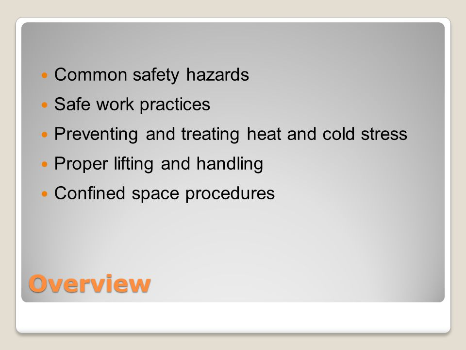 Overview Common safety hazards Safe work practices Preventing and treating heat and cold stress Proper lifting and handling Confined space procedures