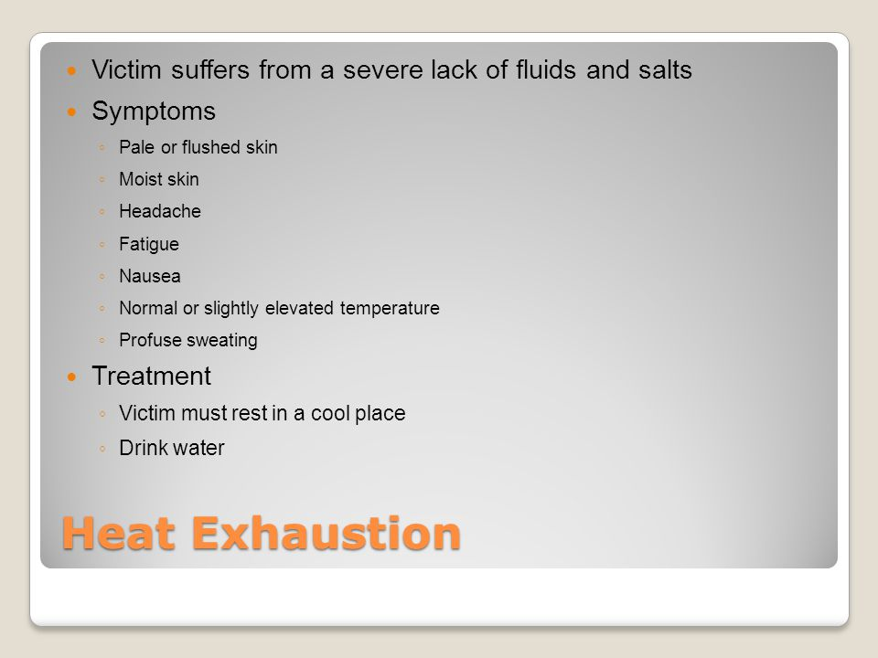 Heat Exhaustion Victim suffers from a severe lack of fluids and salts Symptoms ◦ Pale or flushed skin ◦ Moist skin ◦ Headache ◦ Fatigue ◦ Nausea ◦ Normal or slightly elevated temperature ◦ Profuse sweating Treatment ◦ Victim must rest in a cool place ◦ Drink water