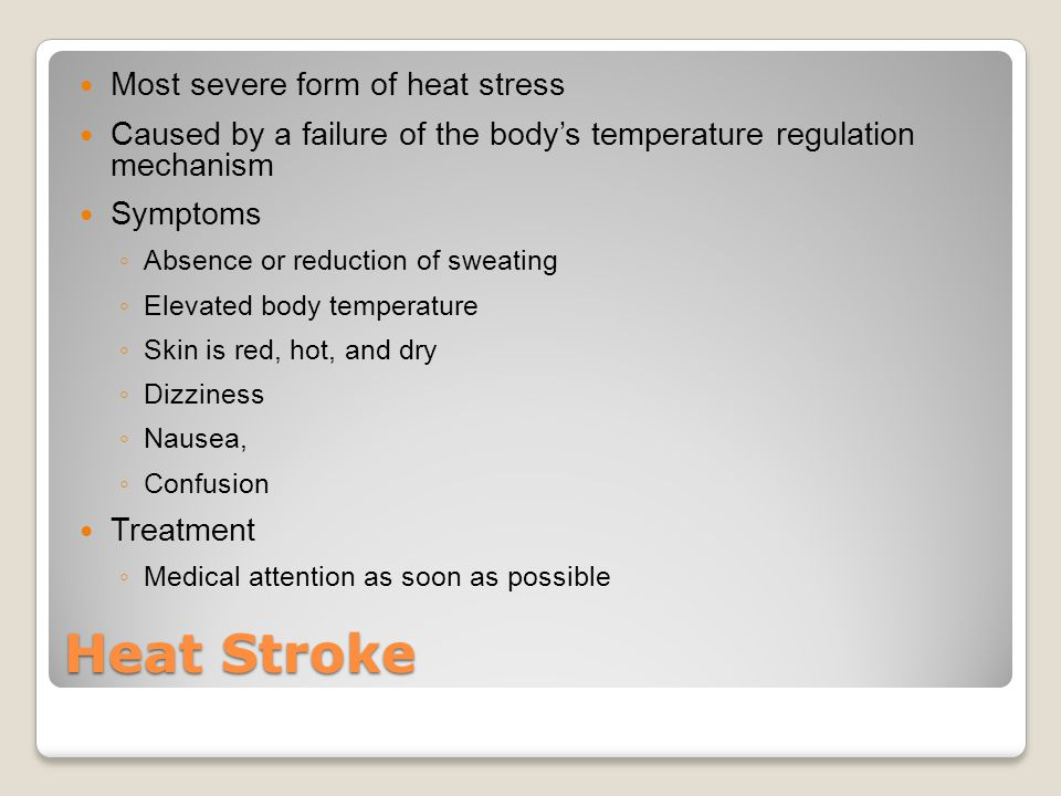 Heat Stroke Most severe form of heat stress Caused by a failure of the body's temperature regulation mechanism Symptoms ◦ Absence or reduction of sweating ◦ Elevated body temperature ◦ Skin is red, hot, and dry ◦ Dizziness ◦ Nausea, ◦ Confusion Treatment ◦ Medical attention as soon as possible