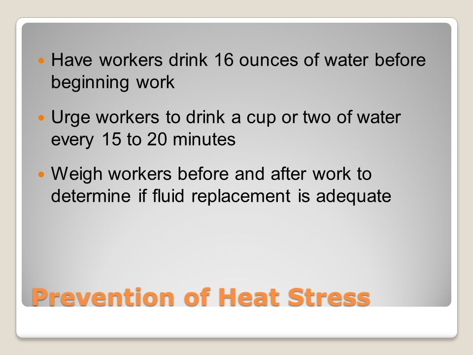 Prevention of Heat Stress Have workers drink 16 ounces of water before beginning work Urge workers to drink a cup or two of water every 15 to 20 minutes Weigh workers before and after work to determine if fluid replacement is adequate