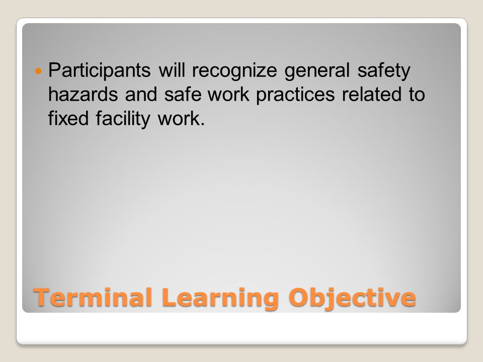 Terminal Learning Objective Participants will recognize general safety hazards and safe work practices related to fixed facility work.
